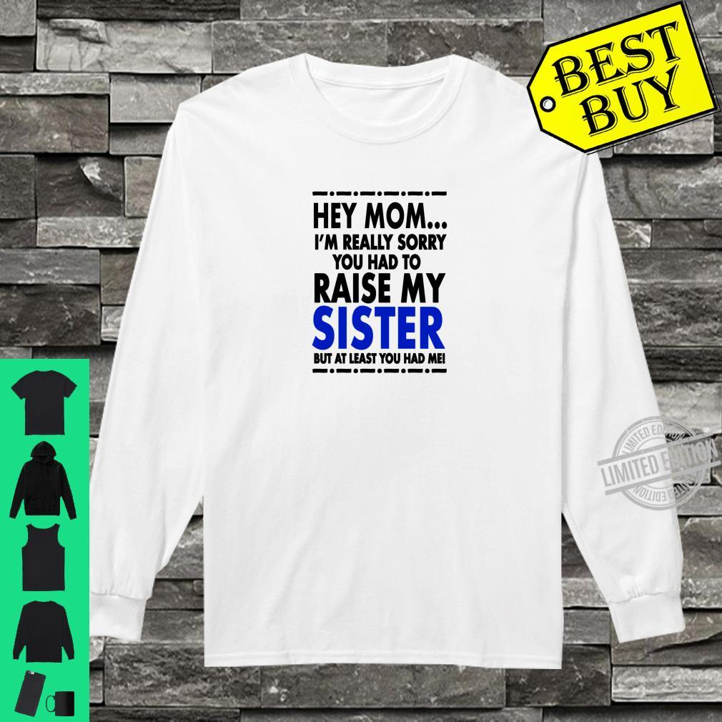 Hey Mom Sorry About My Sister Shirt long sleeved