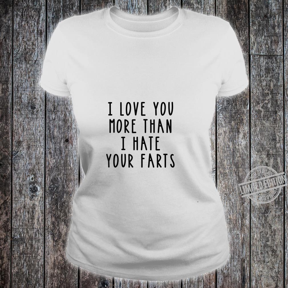 I Love You More Than I Hate Your Farts Shirt ladies tee