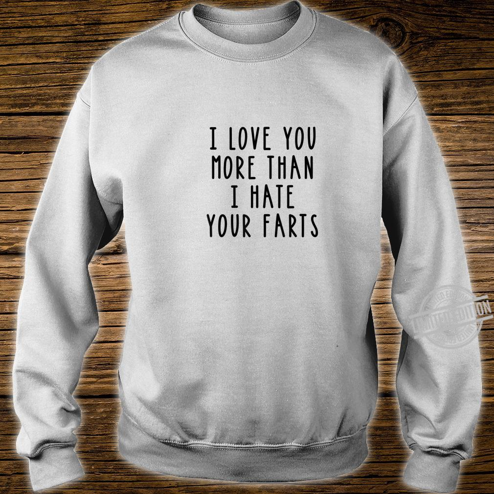I Love You More Than I Hate Your Farts Shirt sweater