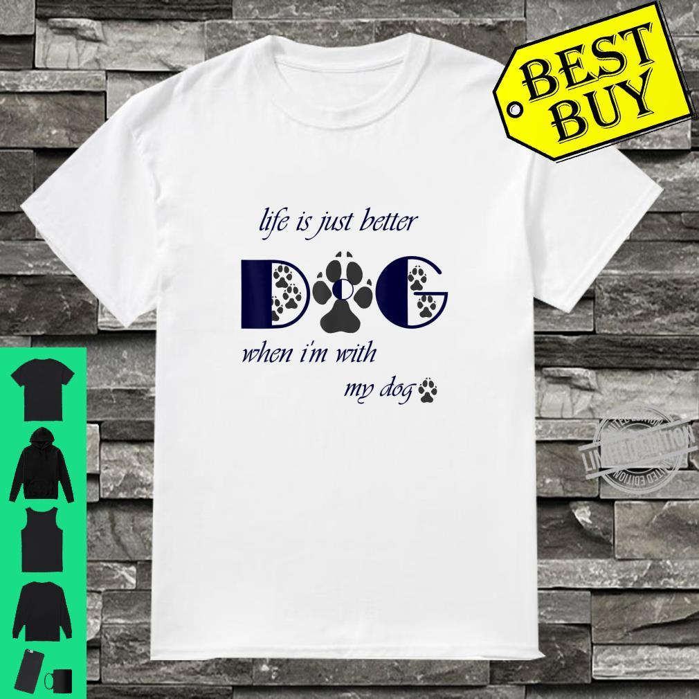 Life is just better when I'm with my dog. Shirt